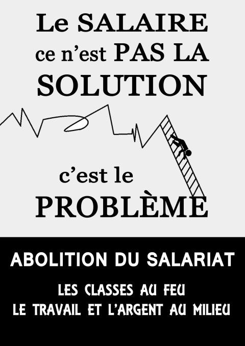 Le salaire, ce n'est pas la solution: c'est le problème. Abolition du salariat. Les classes au feu, le travail et l'argent au milieu.