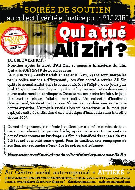 Double verdict: Non-lieu après la mort d'Ali Ziri et censure financière du film «Qui a tué Ali Ziri?», de Luc Decaster. Le 11 juin 2009, Areski Kerfali, 61 ans, et Ali Ziri, 69 ans, sont interpellés par la police nationale à Argenteuil lors d'un contrôle routier. Ali Ziri quitte le commissariat dans le coma et décède à l'hôpital deux jours plus tard. L'explication donnée par la police et le procureur est: «décès suite à une malformation cardiaque». Deux semaines après les faits, le juge d'instruction classe l'affaire sans suite. Un collectif d'habitants d'Argenteuil, Vérité et justice pour Ali Ziri, se mobilise pour exiger une contre-expertise. L'autopsie révèle alors 27 hématomes et la mort par asphyxie suite à l'utilisation d'une technique d'immobilisation interdite depuis 2003. Durant cinq années, le cinéaste Luc Decaster a filmé le combat de tous ceux qui refusent le procès bâclé, après cette mort que certains considèrent comme un lynchage. Ce film n'a bénéficié d'aucune aide et a été tourné et monté sans argent. Pour le finaliser, une campagne de soutien, dans laquelle s'inscrit cette soirée, a été lancée. Venez soutenir ce film et la lutte du collectif Vérité et justice pour Ali Ziri, samedi 14 mars 2015 dès 18heures, prix libre, au centre social auto-organisé Attiéké, 31 boulevard Marcel Sembat, 93200 Saint-Denis, (m°Porte de Paris ou RERD gare de Saint-Denis). Contact: http://collectif-ali-ziri.over-blog.com/ alizirifilm@gmail.com anglesmorts@gmail.com