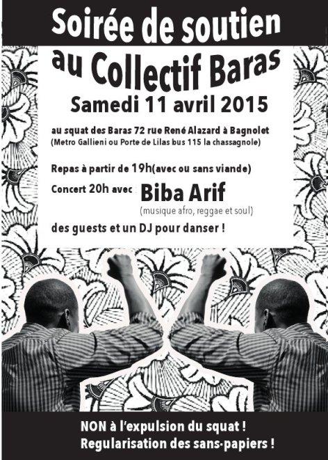 Samedi 11 avril 2015, au squat des Baras, 72 rue René Alazard, à Bagnolet (métro Gallieni ou Porte des Lilas, bus 115 La Chassagnole). Repas à partir de 19h (avec ou sans viande). Concert à 20h avec Biba Arif (musique afro, reggae et soul), des guests et un DJ pour danser! Non à l'expulsion du squat! Régularisation des sans-papiers!