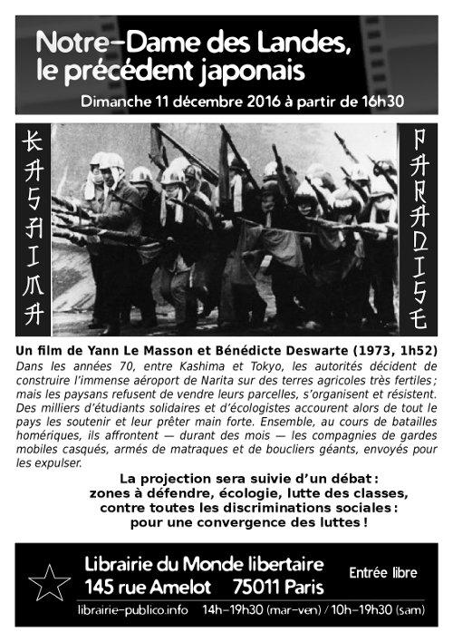 Dimanche 11 décembre 2016 à partir de 16h30. Kashima Paradise, un film de Yann Le Masson et Bénédicte Deswarte (1973, 1h53). Dans les années 70, entre Kashima et Tokyo, les autorités décident de construire l'immense aéroport de Narita sur des terres agricoles très fertiles; mais les paysans refusent de vendre leurs parcelles, s'organisent et résistent. Des milliers d'étudiants solidaires et d'écologistes accourent alors de tout le pays les soutenir et leur prêter main forte. Ensemble, au cours de batailles homériques, ils affrontent — durant des mois — les compagnies de gardes mobiles casqués, armés de matraques et de boucliers géants, envoyés pour les expulser. La projection sera suivie d'un débat: zones à défendre, écologie, lutte des classes, contre toutes les discriminations sociales: pour une convergence des luttes! Entrée libre. Librairie du Monde libertaire, 145 rue Amelot, 75011 Paris. http://librairie-publico.info