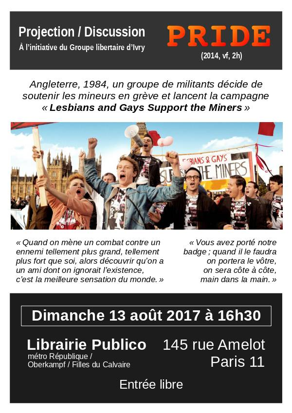 Projection/ Discussion. À l'initiative du Groupe libertaire d'Ivry. «Pride» (2014, vf, 2h). Angleterre, 1984, un groupe de militants décide de soutenir les mineurs en grève et lancent la campagne «Lesbians and Gays Support the Miners». «Quand on mène un combat contre un ennemi tellement plus grand, tellement plus fort que soi, alors découvrir qu'on a un ami dont on ignorait l'existence, c'est la meilleure sensation du monde.» «Vous avez porté notre badge; quand il le faudra on portera le vôtre, on sera côte à côte, main dans la main.» Dimanche 13 août 2017 à 16 heures 30, librairie Publico, 145 rue Amelot, Paris11, métro République/ Oberkampf/ Filles du Calvaire. Entrée libre.