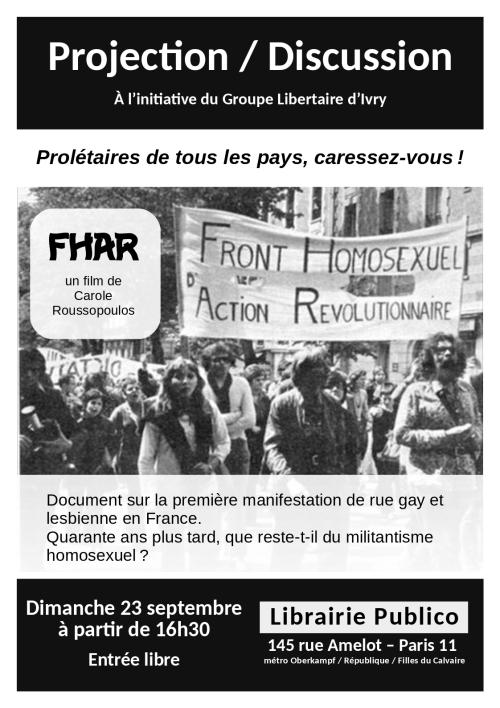 Projection/ Discussion. À l'initiative du Groupe Libertaire d'Ivry. F.H.A.R. (Front homosexuel d'action révolutionnaire), un film de Carole Roussopoulos. Document sur la première manifestation de rue gay et lesbienne en France. Elle se déroule au sein de la manifestation syndicale du premier mai et dénonce le racisme homosexuel. Quarante ans plus tard, que reste-t-il du militantisme homosexuel? Dimanche 23 septembre 2018 à partir de 16h30. Entrée libre. Librairie Publico, 145 rue Amelot, Paris 11, métro Oberkampf, République ou Filles du Calvaire.