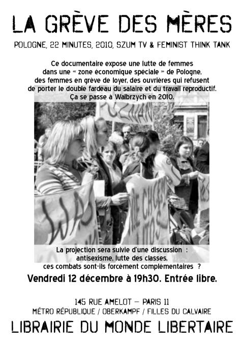 La grève des mères (Pologne, 22 min., 2010, Szum TV & Feminist Think Tank. Ce documentaire expose une lutte de femmes dans une «zone économique spéciale» de Pologne, des femmes en grève de loyer, des ouvrières qui refusent de porter le double fardeau du salaire et du travail reproductif. Ça se passe à Walbrzych en 2010. La projection sera suivie d'une discussion: antisexisme, lutte des classes, ces combats sont-ils forcément complémentaires? Vendredi 12 décembre à 19h30. Entrée libre. Librairie du Monde libertaire, 145 rue Amelot, Paris11, métro République/ Oberkampf/ Filles du Calvaire